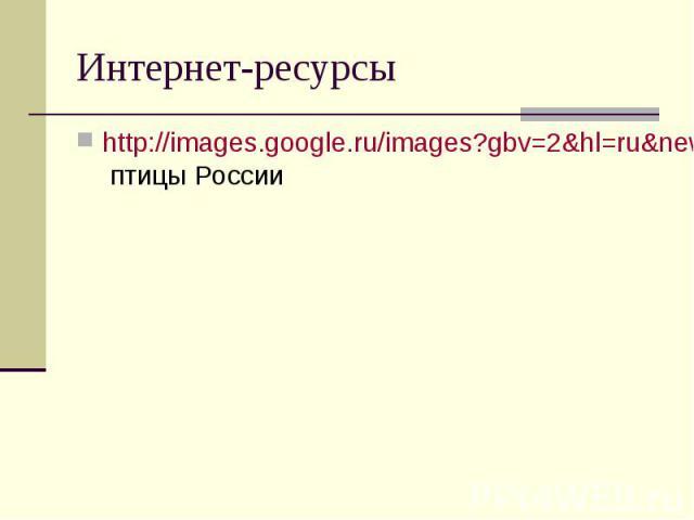 Интернет-ресурсы http://images.google.ru/images?gbv=2&hl=ru&newwindow=1&sa=1&q=%D0%BF%D1%82%D0%B8%D1%86%D1%8B++%D0%A0%D0%BE%D1%81%D1%81%D0%B8%D0%B8&btnG=%D0%9F%D0%BE%D0%B8%D1%81%D0%BA+%D0%BA%D0%B0%D1%80%D1%82%D0%B8%D0%BD%D0%BE%D0%BA&aq=f&oq=&start=0…