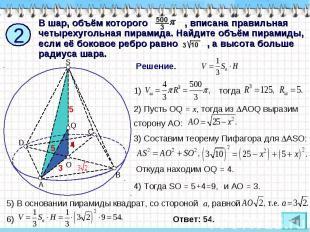 В шар, объём которого , вписана правильная четырехугольная пирамида. Найдите объ