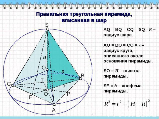 Правильная треугольная пирамида, вписанная в шар АQ = ВQ = CQ = SQ= R – радиус шара. AO = BO = CO = r – радиус круга, описанного около основания пирамиды. SO = H – высота пирамиды. SЕ = h – апофема пирамиды.