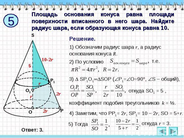 Площадь основания конуса равна площади поверхности вписанного в него шара. Найдите радиус шара, если образующая конуса равна 10. Решение. 1) Обозначим радиус шара r, а радиус основания конуса R. 2) По условию 3) SP1O1SOP (Р1=О=90, S – общий), откуда…