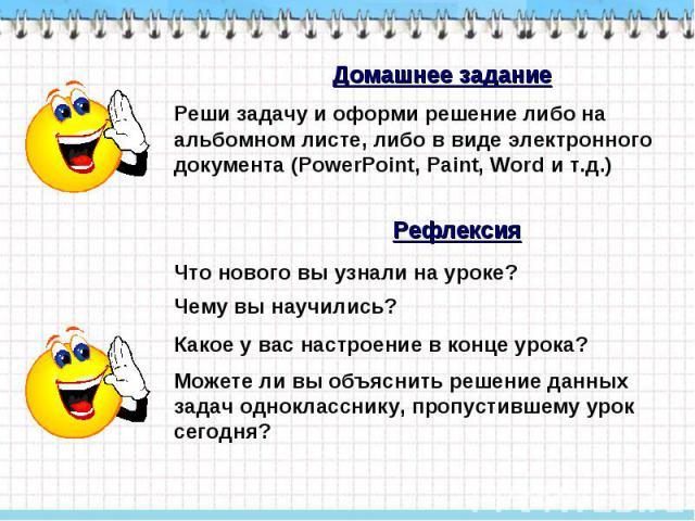 Домашнее задание Реши задачу и оформи решение либо на альбомном листе, либо в виде электронного документа (PowerPoint, Paint, Word и т.д.) Рефлексия Что нового вы узнали на уроке? Чему вы научились? Какое у вас настроение в конце урока? Можете ли вы…