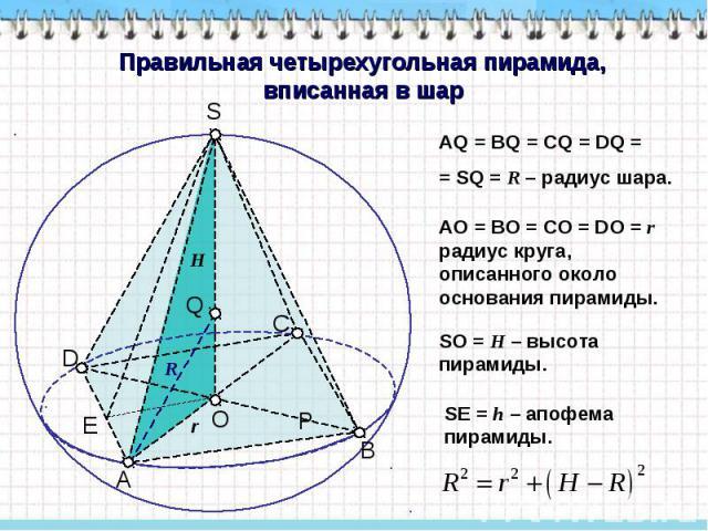 Правильная четырехугольная пирамида, вписанная в шар AQ = BQ = CQ = DQ = = SQ = R – радиус шара. AO = BO = CO = DO = r радиус круга, описанного около основания пирамиды. SO = H – высота пирамиды. SЕ = h – апофема пирамиды.