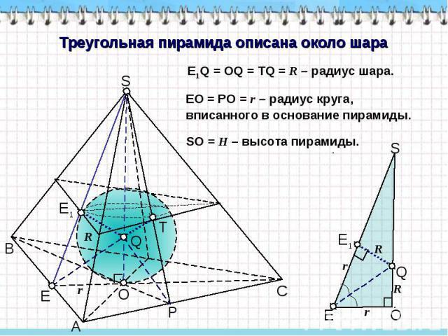 Треугольная пирамида описана около шара E1Q = OQ = TQ = R – радиус шара. EO = PO = r – радиус круга, вписанного в основание пирамиды. SO = H – высота пирамиды.