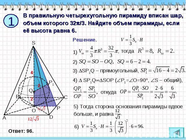 В правильную четырехугольную пирамиду вписан шар, объем которого 32/3. Найдите объем пирамиды, если её высота равна 6. Решение. SP1Q – прямоугольный, SP1QSOP (Р1=О=90, S – общий), откуда 5) Тогда сторона основания пирамиды вдвое больше, и равна
