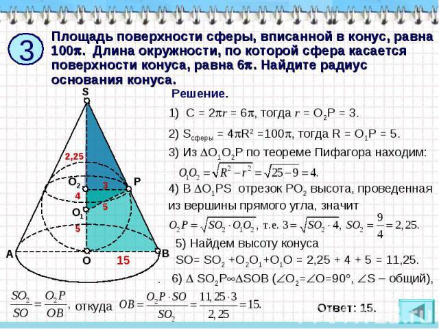 Площадь поверхности сферы, вписанной в конус, равна 100. Длина окружности, по которой сфера касается поверхности конуса, равна 6. Найдите радиус основания конуса. C = 2r = 6, тогда r = O2P = 3. 2) Sсферы = 4R2 =100, тогда R = O1P = 5. 3) Из O1O2P по…