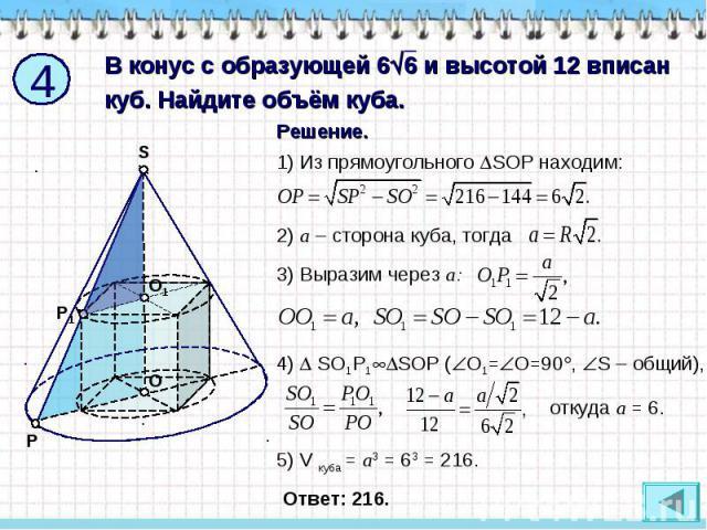 В конус с образующей 66 и высотой 12 вписан куб. Найдите объём куба. 1) Из прямоугольного SOP находим: 2) a – сторона куба, тогда 3) Выразим через a: 4) SО1Р1SOР (О1=О=90, S – общий), откуда a = 6. 5) V куба = a3 = 63 = 216.