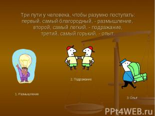 Три пути у человека, чтобы разумно поступать:первый, самый благородный, - размыш