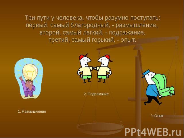 Три пути у человека, чтобы разумно поступать:первый, самый благородный, - размышление, второй, самый легкий, - подражание,третий, самый горький, - опыт. 1. Размышление 2. Подражание 3. Опыт