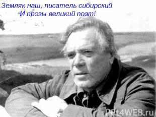 Земляк наш, писатель сибирский И прозы великий поэт!