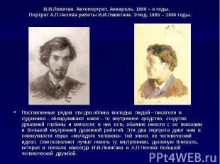 И.И.Левитан. Автопортрет. Акварель. 1880 – е годы. Портрет А.П.Чехова работы И.И