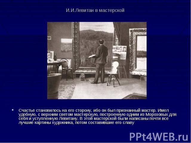 И.И.Левитан в мастерской Счастье становилось на его сторону, ибо он был признанный мастер. Имел удобную, с верхним светом мастерскую, построенную одним из Морозовых для себя и уступленную Левитану. В этой мастерской были написаны почти все лучшие ка…