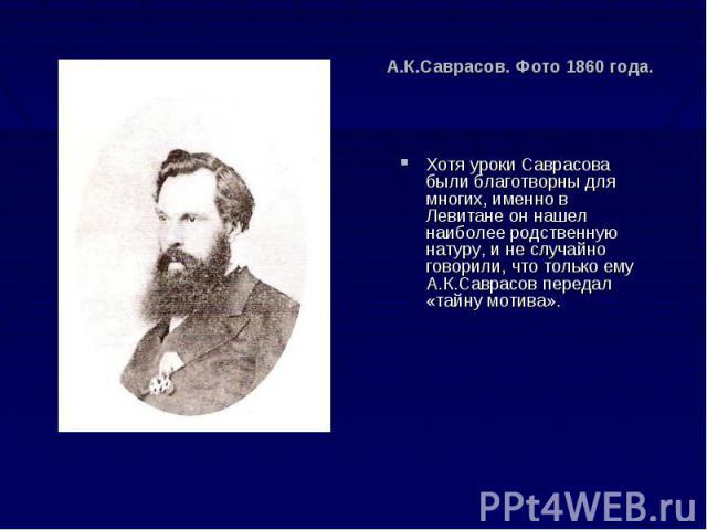А.К.Саврасов. Фото 1860 года. Хотя уроки Саврасова были благотворны для многих, именно в Левитане он нашел наиболее родственную натуру, и не случайно говорили, что только ему А.К.Саврасов передал «тайну мотива».