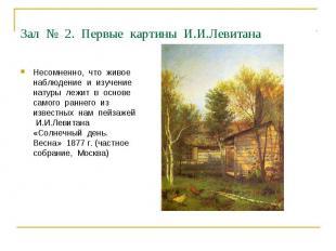 Зал № 2. Первые картины И.И.Левитана Несомненно, что живое наблюдение и изучение