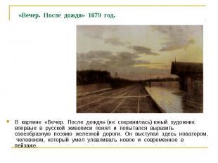 «Вечер. После дождя» 1879 год. В картине «Вечер. После дождя» (не сохранилась) ю