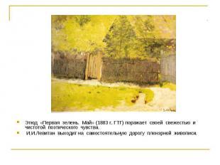 Этюд «Первая зелень. Май» (1883 г. ГТГ) поражает своей свежестью и чистотой поэт