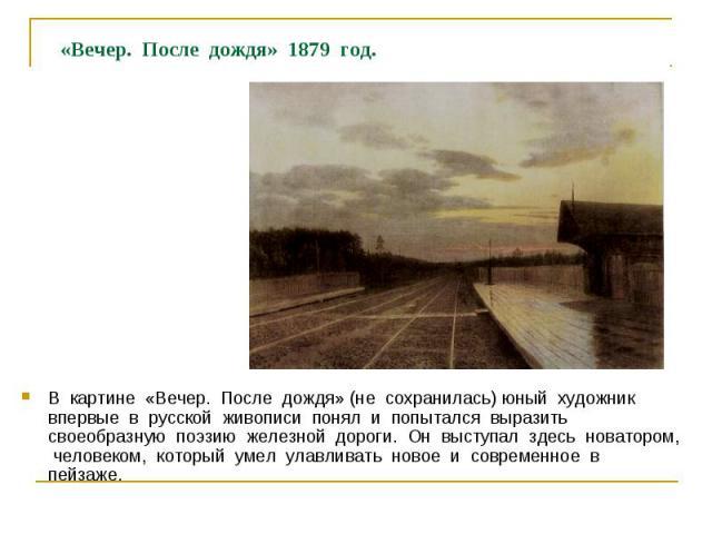 «Вечер. После дождя» 1879 год. В картине «Вечер. После дождя» (не сохранилась) юный художник впервые в русской живописи понял и попытался выразить своеобразную поэзию железной дороги. Он выступал здесь новатором, человеком, который умел улавливать н…