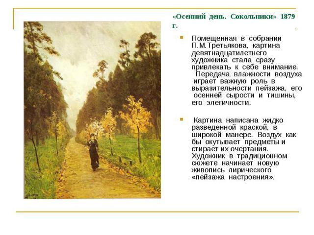 Помещенная в собрании П.М.Третьякова, картина девятнадцатилетнего художника стала сразу привлекать к себе внимание. Передача влажности воздуха играет важную роль в выразительности пейзажа, его осенней сырости и тишины, его элегичности. Картина напис…
