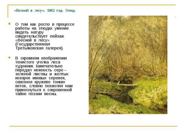 О том как росло в процессе работы на этюдах умение видеть натуру свидетельствует пейзаж «Весной в лесу» (Государственная Третьяковская галерея).В скромном изображении тенистого уголка леса художник замечательно передал нежность серо – зеленой листвы…