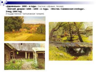 «Деревенька» 1880 – е годы. (Частное собрание, Москва). «Ветхий дворик» 1888 – 1