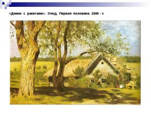 «Домик с ракитами». Этюд. Первая половина 1880 - х
