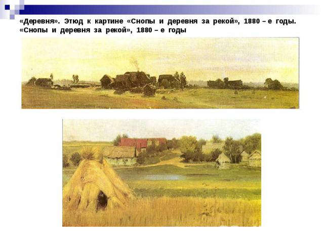 «Деревня». Этюд к картине «Снопы и деревня за рекой», 1880 – е годы.«Снопы и деревня за рекой», 1880 – е годы
