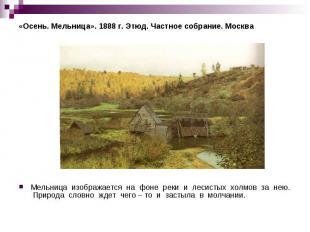 «Осень. Мельница». 1888 г. Этюд. Частное собрание. Москва Мельница изображается