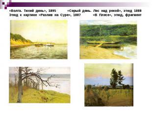 «Волга. Тихий день», 1895 «Серый день. Лес над рекой», этюд 1888Этюд к картине «