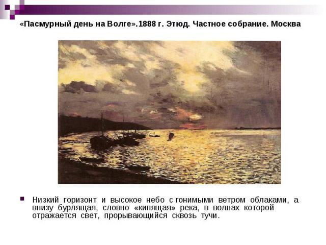 «Пасмурный день на Волге».1888 г. Этюд. Частное собрание. Москва Низкий горизонт и высокое небо с гонимыми ветром облаками, а внизу бурлящая, словно «кипящая» река, в волнах которой отражается свет, прорывающийся сквозь тучи.