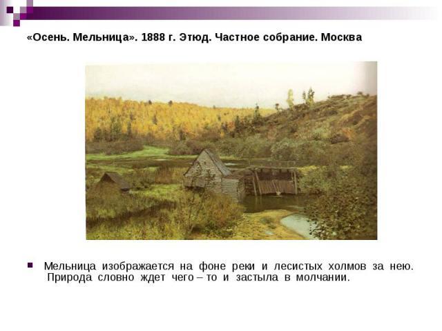 «Осень. Мельница». 1888 г. Этюд. Частное собрание. Москва Мельница изображается на фоне реки и лесистых холмов за нею. Природа словно ждет чего – то и застыла в молчании.
