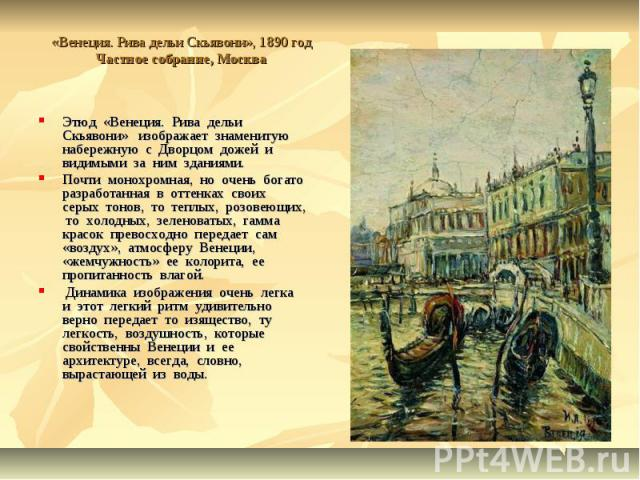 «Венеция. Рива дельи Скьявони», 1890 годЧастное собрание, Москва Этюд «Венеция. Рива дельи Скьявони» изображает знаменитую набережную с Дворцом дожей и видимыми за ним зданиями. Почти монохромная, но очень богато разработанная в оттенках своих серых…