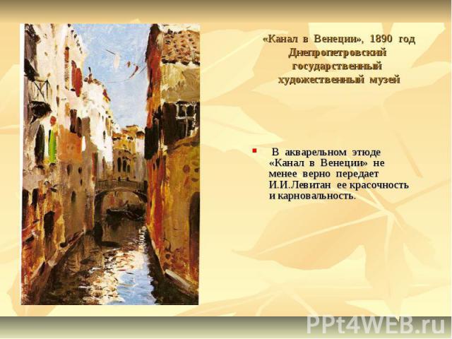 «Канал в Венеции», 1890 годДнепропетровский государственный художественный музей В акварельном этюде «Канал в Венеции» не менее верно передает И.И.Левитан ее красочность и карновальность.