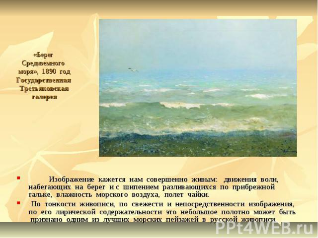 «Берег Средиземного моря», 1890 годГосударственная Третьяковская галерея Изображение кажется нам совершенно живым: движения волн, набегающих на берег и с шипением разливающихся по прибрежной гальке, влажность морского воздуха, полет чайки. По тонкос…