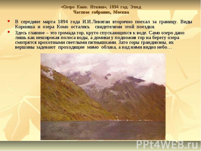 «Озеро Камо. Италия», 1894 год. ЭтюдЧастное собрание, Москва В середине марта 1894 года И.И.Левитан вторично поехал за границу. Виды Корниша и озера Комо остались свидетелями этой поездки. Здесь главное – это громада гор, круто спускающихся к воде. …