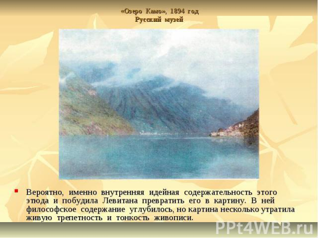 «Озеро Камо», 1894 годРусский музей Вероятно, именно внутренняя идейная содержательность этого этюда и побудила Левитана превратить его в картину. В ней философское содержание углубилось, но картина несколько утратила живую трепетность и тонкость жи…