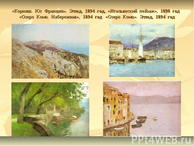 «Корниш. Юг Франции». Этюд, 1894 год, «Итальянский пейзаж», 1890 год «Озеро Комо. Набережная», 1894 год «Озеро Комо». Этюд, 1894 год