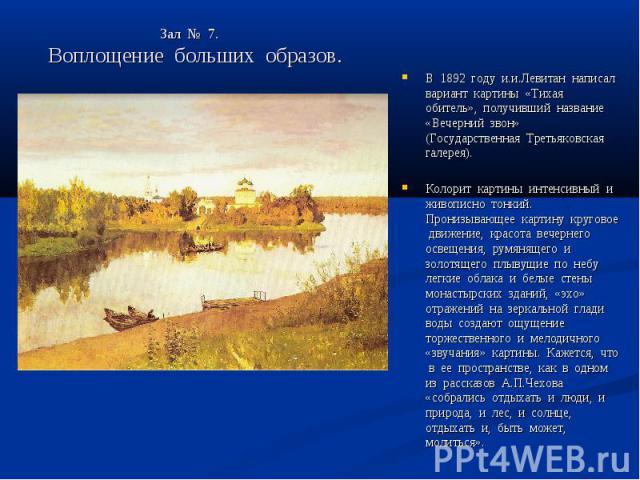 Зал № 7. Воплощение больших образов. В 1892 году и.и.Левитан написал вариант картины «Тихая обитель», получивший название «Вечерний звон» (Государственная Третьяковская галерея).Колорит картины интенсивный и живописно тонкий. Пронизывающее картину к…