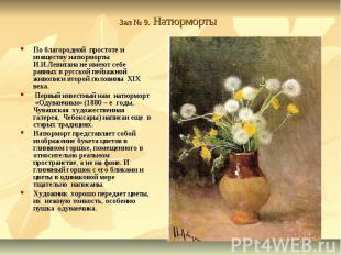 Зал № 9. Натюрморты По благородной простоте и изяществу натюрморты И.И.Левитана