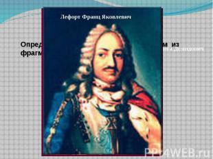 Лефорт Франц Яковлевич Определить, о ком идет речь, в каком из фрагментов и сгру