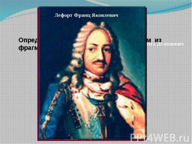 Лефорт Франц Яковлевич Определить, о ком идет речь, в каком из фрагментов и сгруппировать карточки.