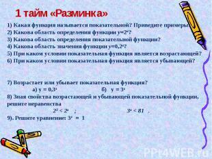1 тайм «Разминка» 1) Какая функция называется показательной? Приведите примеры.2
