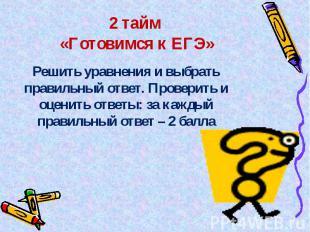 2 тайм «Готовимся к ЕГЭ» Решить уравнения и выбрать правильный ответ. Проверить