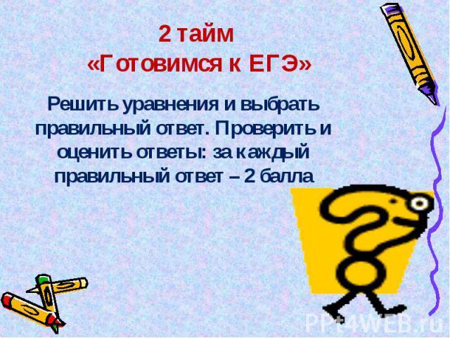 2 тайм «Готовимся к ЕГЭ» Решить уравнения и выбрать правильный ответ. Проверить и оценить ответы: за каждый правильный ответ – 2 балла