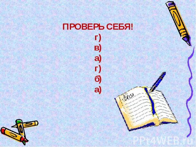 ПРОВЕРЬ СЕБЯ!г)в)а)г)б)а)