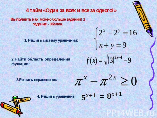4 тайм «Один за всех и все за одного!» Выполнить как можно больше заданий! 1 задание - 3балла. 1. Решить систему уравнений: 2.Найти область определения функции: 3.Решить неравенство: 4. Решить уравнение: