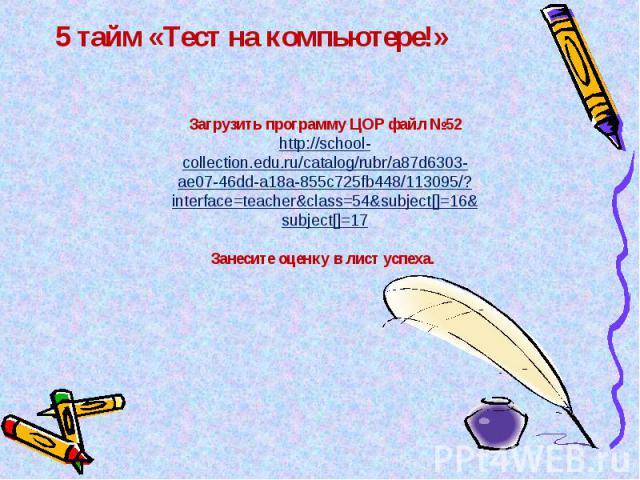 5 тайм «Тест на компьютере!» Загрузить программу ЦОР файл №52http://school-collection.edu.ru/catalog/rubr/a87d6303-ae07-46dd-a18a-855c725fb448/113095/?interface=teacher&class=54&subject[]=16&subject[]=17Занесите оценку в лист успеха.