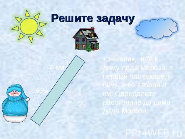 Решите задачу Снеговик, идя к дому деда Мороза, в первый час прошел 60%, а во второй 8 км. Определите расстояние до дома деда Мороза.