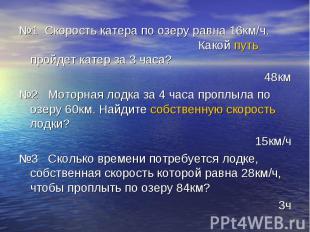 №1 Скорость катера по озеру равна 16км/ч. Какой путь пройдет катер за 3 часа? 48