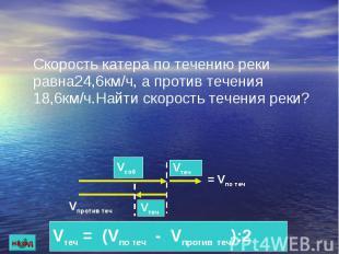 Скорость катера по течению реки равна24,6км/ч, а против течения 18,6км/ч.Найти с