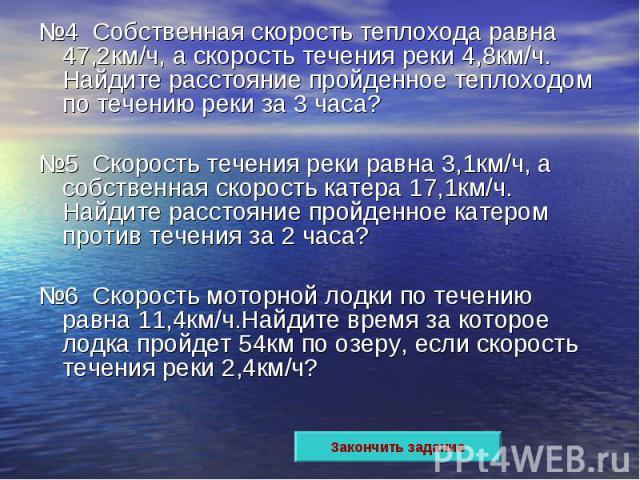 №4 Собственная скорость теплохода равна 47,2км/ч, а скорость течения реки 4,8км/ч. Найдите расстояние пройденное теплоходом по течению реки за 3 часа?№5 Скорость течения реки равна 3,1км/ч, а собственная скорость катера 17,1км/ч. Найдите расстояние …