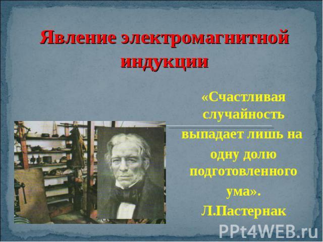 Явление электромагнитной индукции «Счастливая случайностьвыпадает лишь на одну долю подготовленного ума». Л.Пастернак